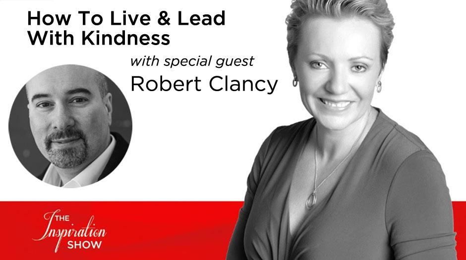 How to Live and Lead with Kindness - Robert Clancy - The Inspiration Show